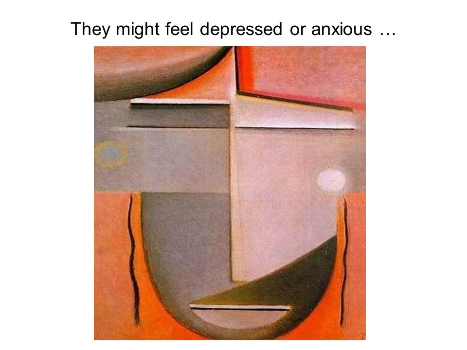 They might feel depressed or anxious …