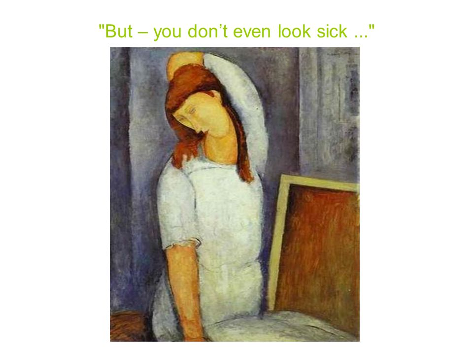 But – you don't even look sick...
