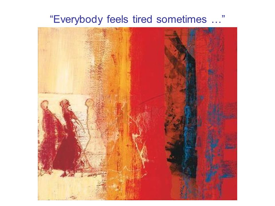 Everybody feels tired sometimes …