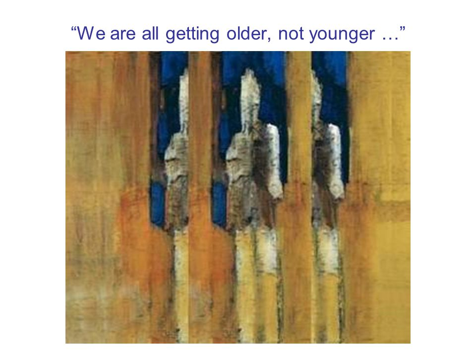 We are all getting older, not younger …