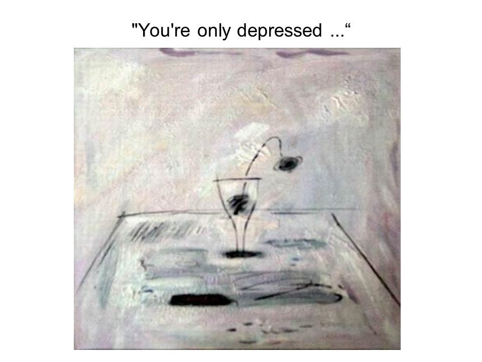 You re only depressed...