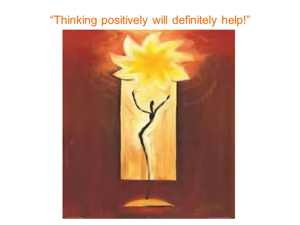 Thinking positively will definitely help!