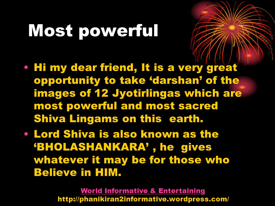 Most powerful Hi my dear friend, It is a very great opportunity to take 'darshan' of the images of 12 Jyotirlingas which are most powerful and most sacred Shiva Lingams on this earth.