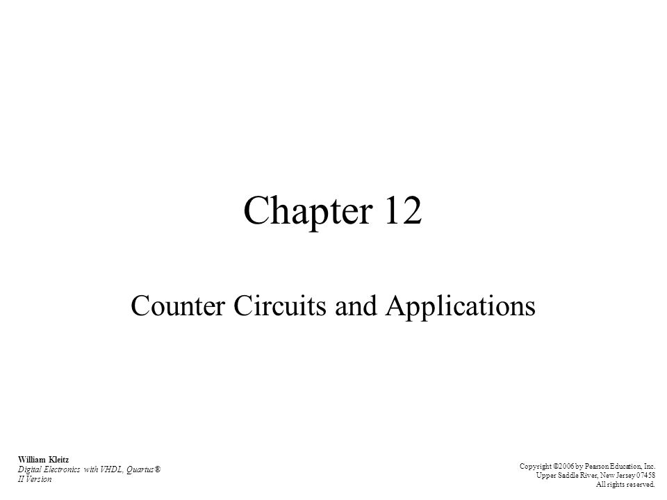 Chapter 12 Counter Circuits and Applications William Kleitz Digital Electronics with VHDL, Quartus® II Version Copyright ©2006 by Pearson Education, Inc.