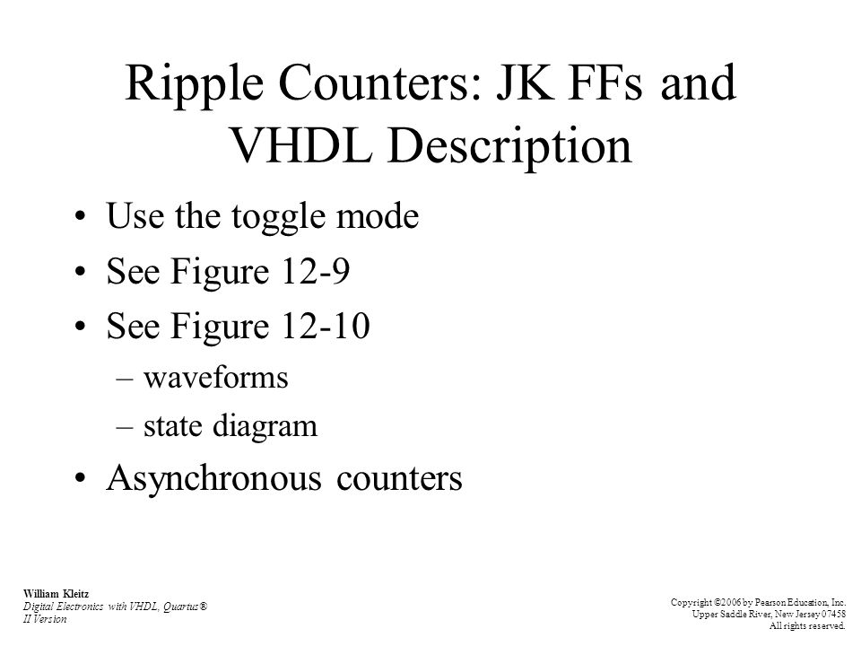 Ripple Counters: JK FFs and VHDL Description Use the toggle mode See Figure 12-9 See Figure 12-10 –waveforms –state diagram Asynchronous counters William Kleitz Digital Electronics with VHDL, Quartus® II Version Copyright ©2006 by Pearson Education, Inc.