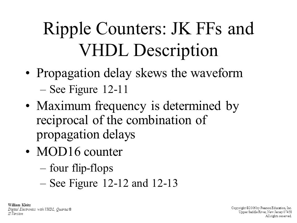 Ripple Counters: JK FFs and VHDL Description Propagation delay skews the waveform –See Figure 12-11 Maximum frequency is determined by reciprocal of the combination of propagation delays MOD16 counter –four flip-flops –See Figure 12-12 and 12-13 William Kleitz Digital Electronics with VHDL, Quartus® II Version Copyright ©2006 by Pearson Education, Inc.