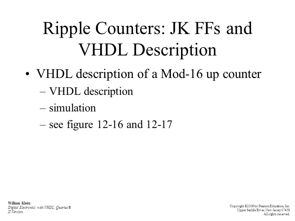 Ripple Counters: JK FFs and VHDL Description VHDL description of a Mod-16 up counter –VHDL description –simulation –see figure 12-16 and 12-17 William