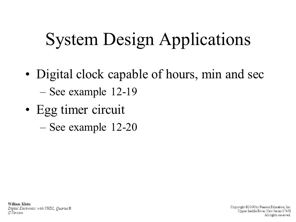 System Design Applications Digital clock capable of hours, min and sec –See example 12-19 Egg timer circuit –See example 12-20 William Kleitz Digital Electronics with VHDL, Quartus® II Version Copyright ©2006 by Pearson Education, Inc.
