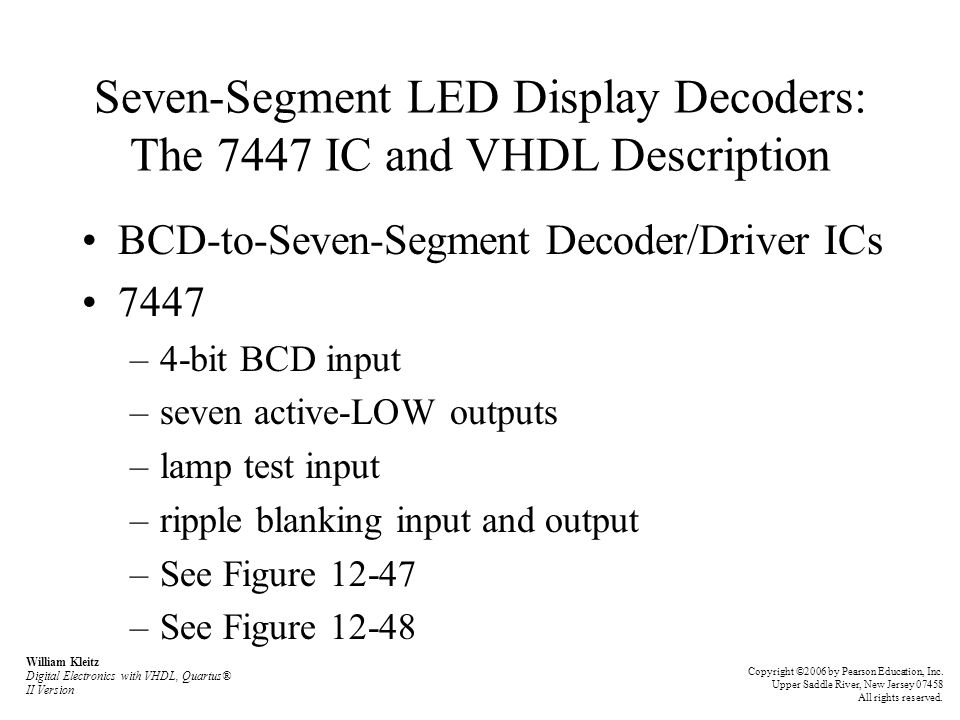 Seven-Segment LED Display Decoders: The 7447 IC and VHDL Description BCD-to-Seven-Segment Decoder/Driver ICs 7447 –4-bit BCD input –seven active-LOW outputs –lamp test input –ripple blanking input and output –See Figure 12-47 –See Figure 12-48 William Kleitz Digital Electronics with VHDL, Quartus® II Version Copyright ©2006 by Pearson Education, Inc.