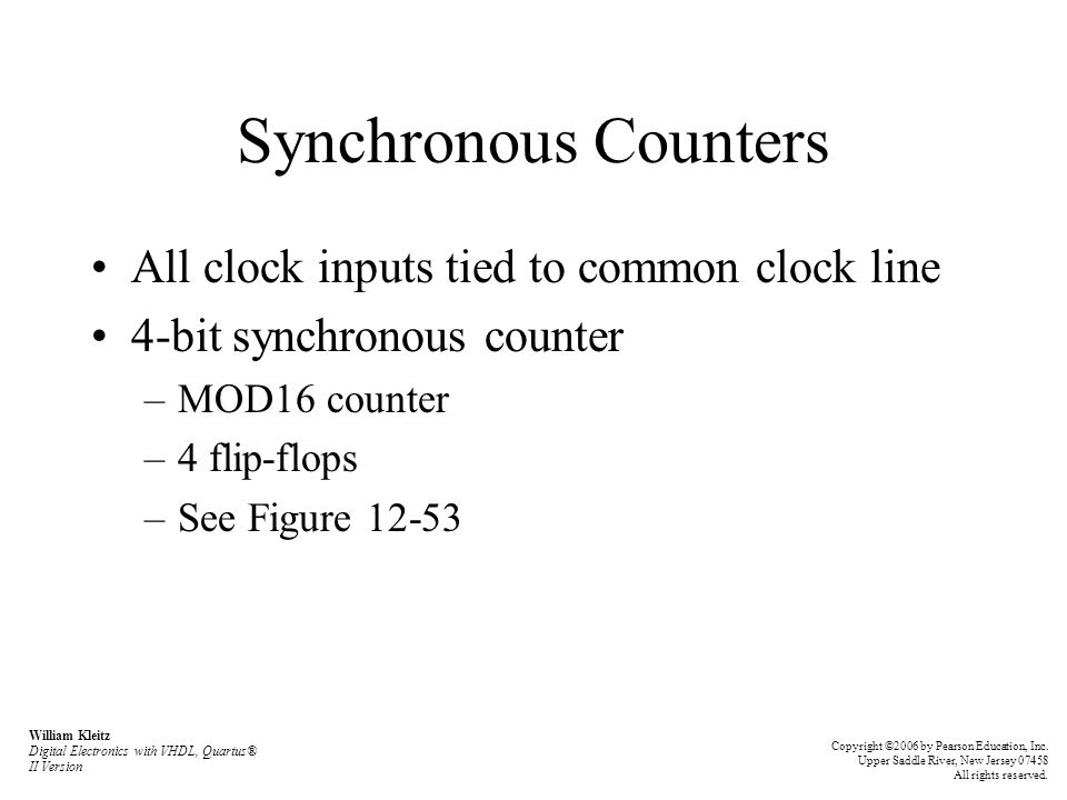 Synchronous Counters All clock inputs tied to common clock line 4-bit synchronous counter –MOD16 counter –4 flip-flops –See Figure 12-53 William Kleitz Digital Electronics with VHDL, Quartus® II Version Copyright ©2006 by Pearson Education, Inc.