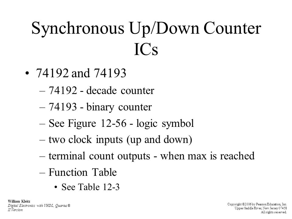 Synchronous Up/Down Counter ICs 74192 and 74193 –74192 - decade counter –74193 - binary counter –See Figure 12-56 - logic symbol –two clock inputs (up and down) –terminal count outputs - when max is reached –Function Table See Table 12-3 William Kleitz Digital Electronics with VHDL, Quartus® II Version Copyright ©2006 by Pearson Education, Inc.