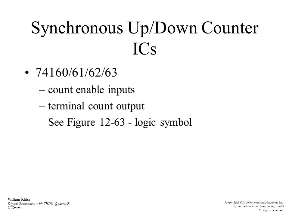 Synchronous Up/Down Counter ICs 74160/61/62/63 –count enable inputs –terminal count output –See Figure 12-63 - logic symbol William Kleitz Digital Ele
