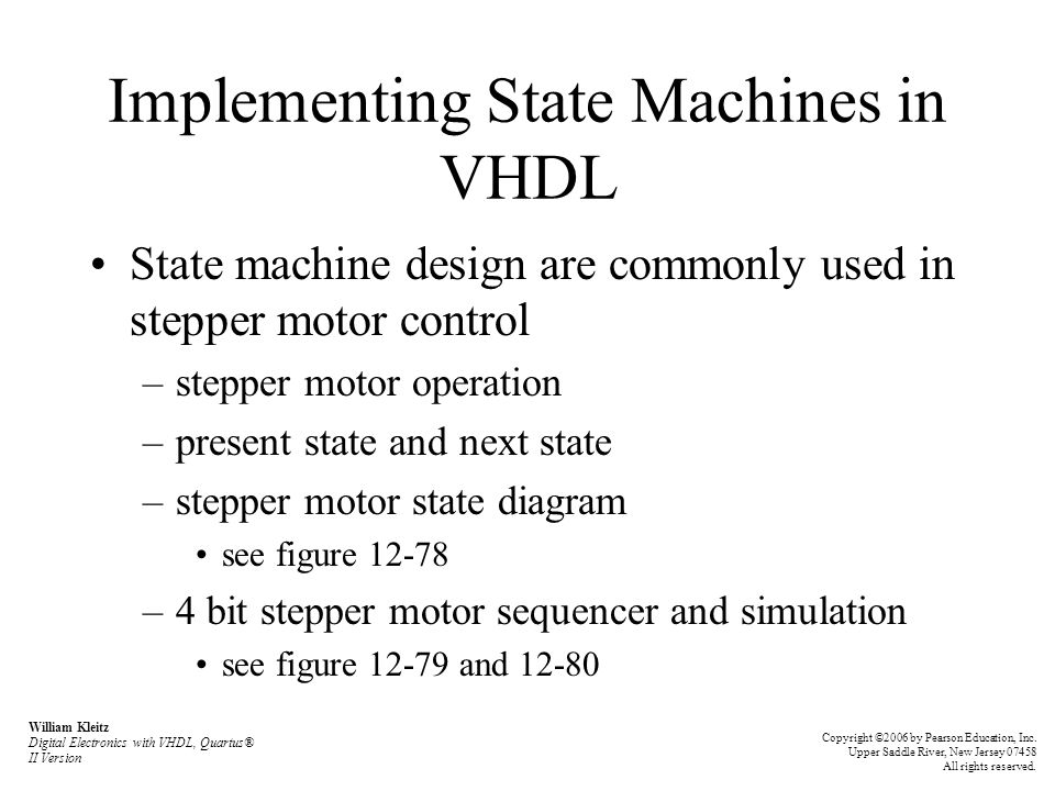 Implementing State Machines in VHDL State machine design are commonly used in stepper motor control –stepper motor operation –present state and next state –stepper motor state diagram see figure 12-78 –4 bit stepper motor sequencer and simulation see figure 12-79 and 12-80 William Kleitz Digital Electronics with VHDL, Quartus® II Version Copyright ©2006 by Pearson Education, Inc.