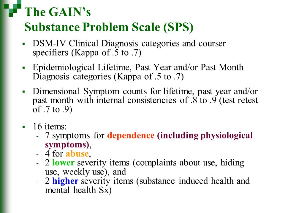 The GAIN's Substance Problem Scale (SPS)  DSM-IV Clinical Diagnosis categories and courser specifiers (Kappa of.5 to.7)  Epidemiological Lifetime, Past Year and/or Past Month Diagnosis categories (Kappa of.5 to.7)  Dimensional Symptom counts for lifetime, past year and/or past month with internal consistencies of.8 to.9 (test retest of.7 to.9)  16 items: - 7 symptoms for dependence (including physiological symptoms), - 4 for abuse, - 2 lower severity items (complaints about use, hiding use, weekly use), and - 2 higher severity items (substance induced health and mental health Sx)