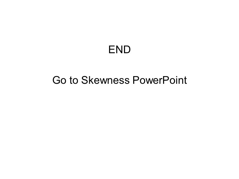 END Go to Skewness PowerPoint
