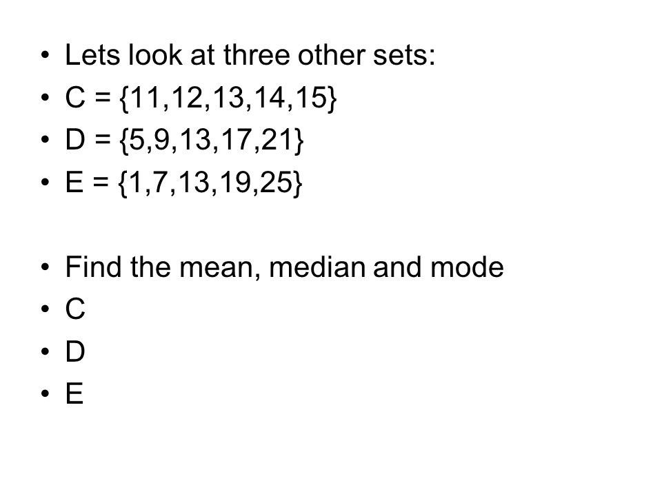 Lets look at three other sets: C = {11,12,13,14,15} D = {5,9,13,17,21} E = {1,7,13,19,25} Find the mean, median and mode C D E