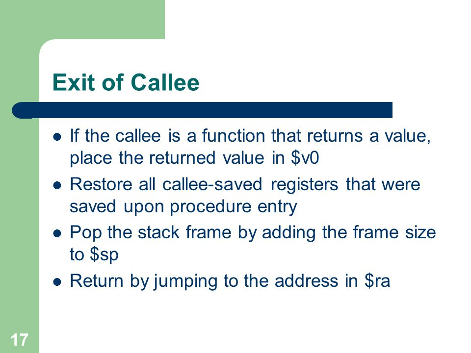 17 Exit of Callee If the callee is a function that returns a value, place the returned value in $v0 Restore all callee-saved registers that were saved upon procedure entry Pop the stack frame by adding the frame size to $sp Return by jumping to the address in $ra
