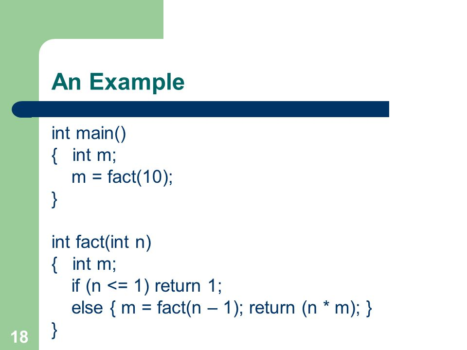 18 An Example int main() { int m; m = fact(10); } int fact(int n) { int m; if (n <= 1) return 1; else { m = fact(n – 1); return (n * m); } }