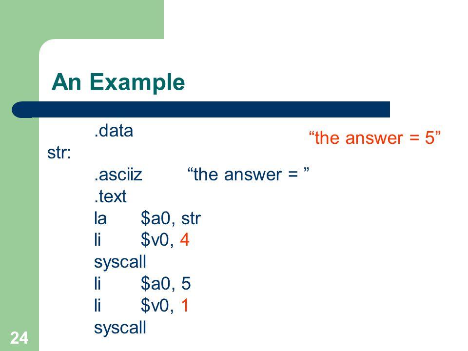 24 An Example.data str:.asciiz the answer = .text la$a0, str li$v0, 4 syscall li$a0, 5 li$v0, 1 syscall the answer = 5