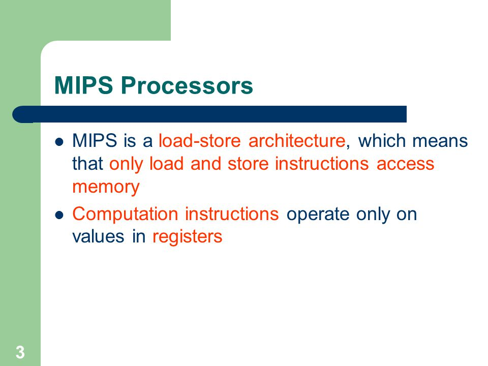 3 MIPS Processors MIPS is a load-store architecture, which means that only load and store instructions access memory Computation instructions operate only on values in registers