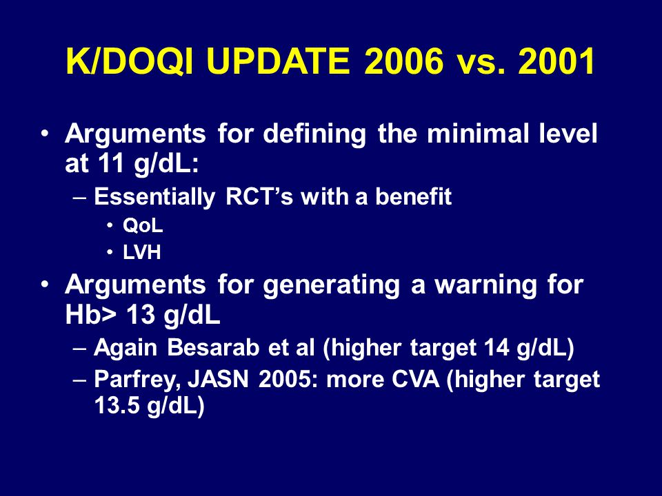 K/DOQI UPDATE 2006 vs. 2001 Arguments for defining the minimal level at 11 g/dL: –Essentially RCT's with a benefit QoL LVH Arguments for generating a