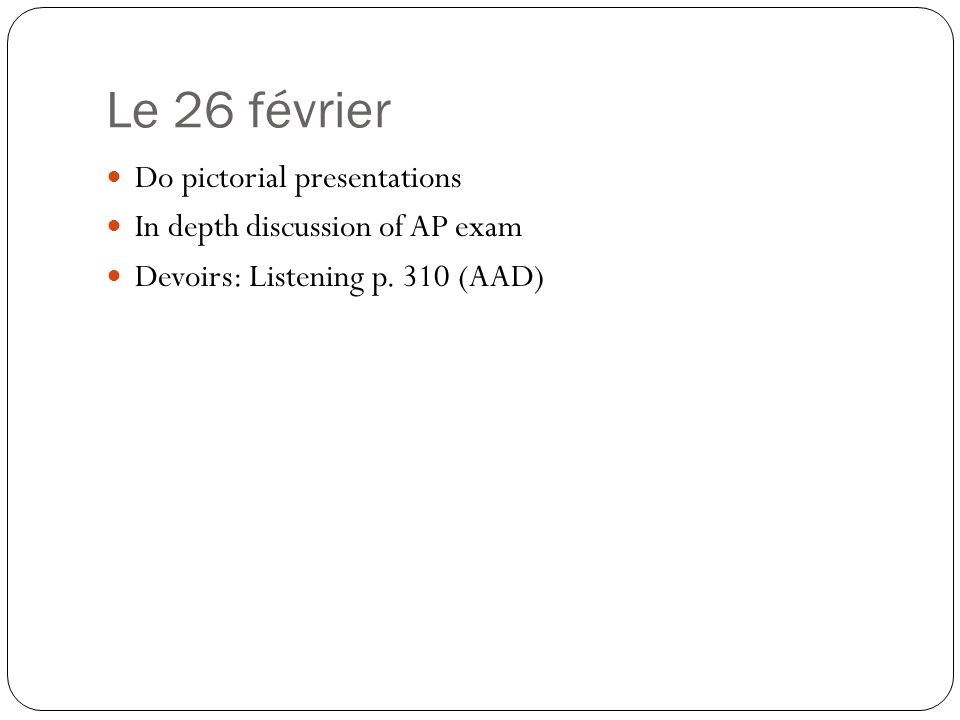 Le 26 février Do pictorial presentations In depth discussion of AP exam Devoirs: Listening p.