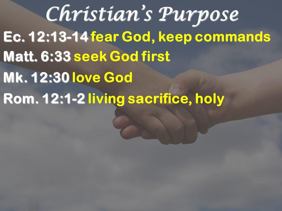 Christian's Purpose Ec. 12:13-14 Ec. 12:13-14 fear God, keep commands Matt.