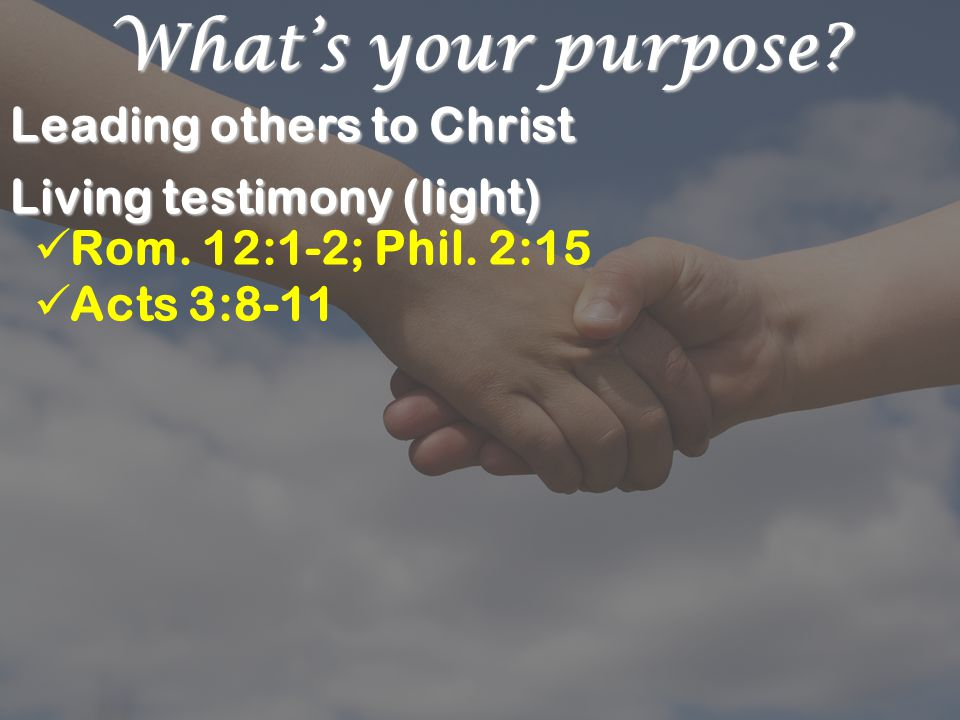 What's your purpose. Leading others to Christ Living testimony (light) Rom.