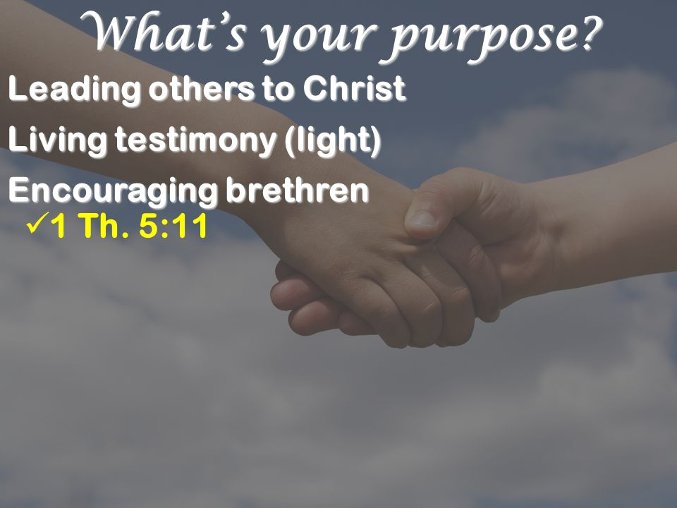 What's your purpose. Leading others to Christ Living testimony (light) Encouraging brethren 1 Th.