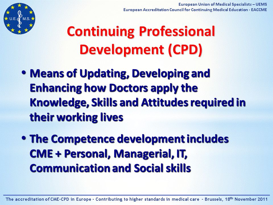 Means of Updating, Developing and Enhancing how Doctors apply the Knowledge, Skills and Attitudes required in their working lives Means of Updating, Developing and Enhancing how Doctors apply the Knowledge, Skills and Attitudes required in their working lives The Competence development includes CME + Personal, Managerial, IT, Communication and Social skills The Competence development includes CME + Personal, Managerial, IT, Communication and Social skills Continuing Professional Development (CPD)