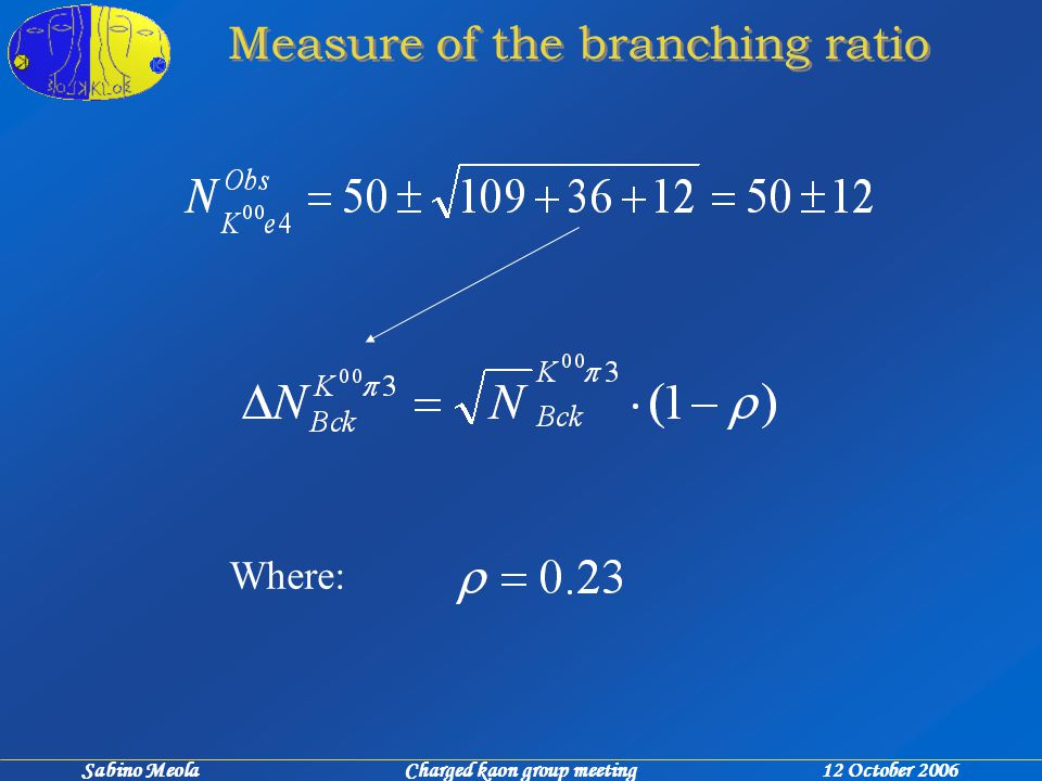Sabino Meola Charged kaon group meeting 12 October 2006 Measure of the branching ratio Where: