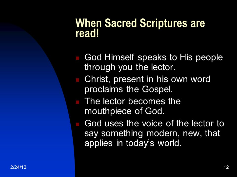 2/24/1212 When Sacred Scriptures are read! God Himself speaks to His people through you the lector. Christ, present in his own word proclaims the Gosp
