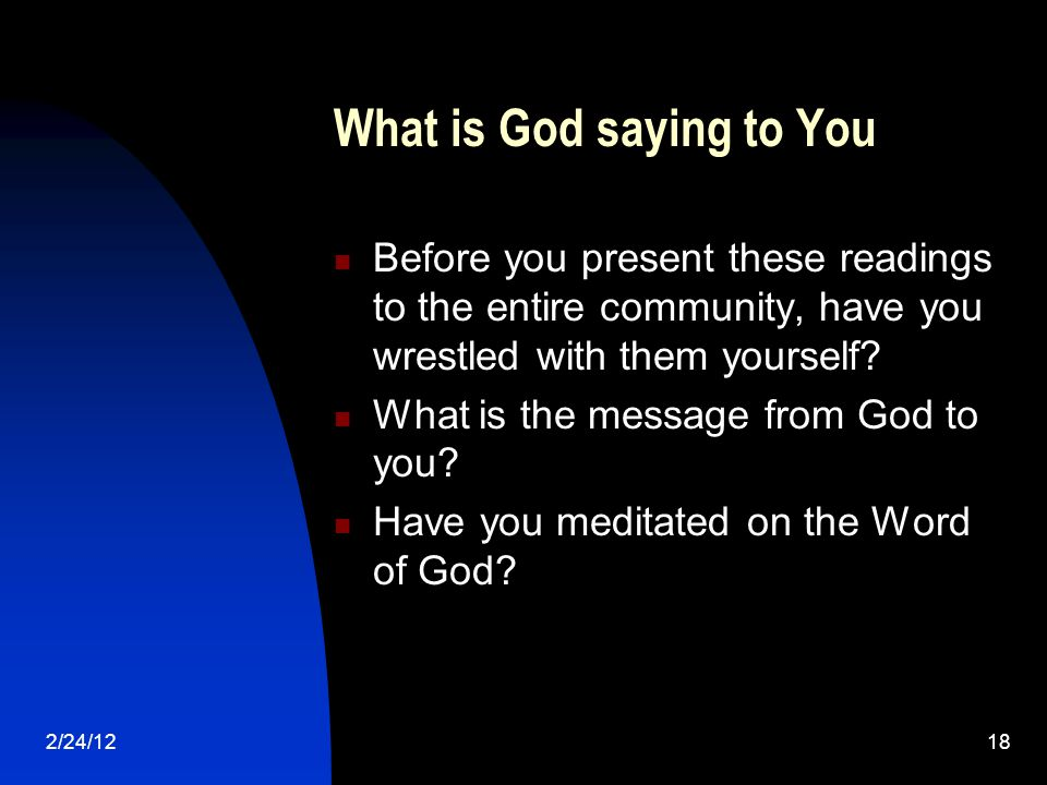2/24/1218 What is God saying to You Before you present these readings to the entire community, have you wrestled with them yourself.