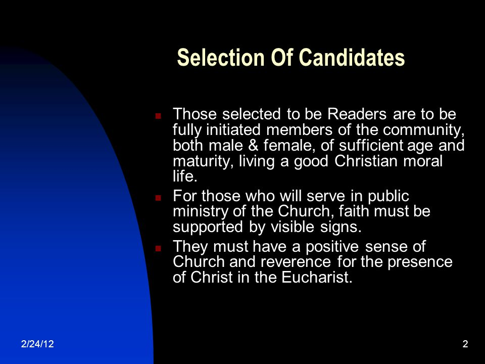 2/24/122 Selection Of Candidates Those selected to be Readers are to be fully initiated members of the community, both male & female, of sufficient age and maturity, living a good Christian moral life.