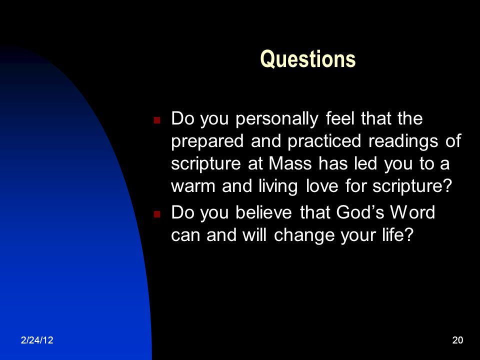 2/24/1220 Questions Do you personally feel that the prepared and practiced readings of scripture at Mass has led you to a warm and living love for scripture.