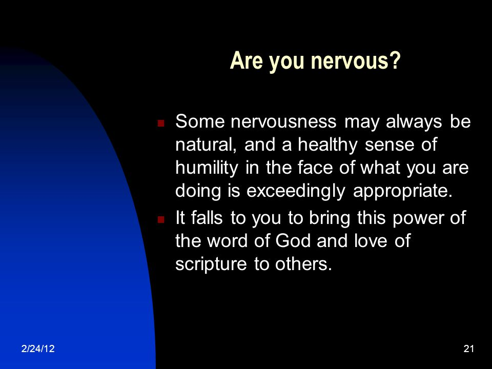 2/24/1221 Are you nervous? Some nervousness may always be natural, and a healthy sense of humility in the face of what you are doing is exceedingly ap