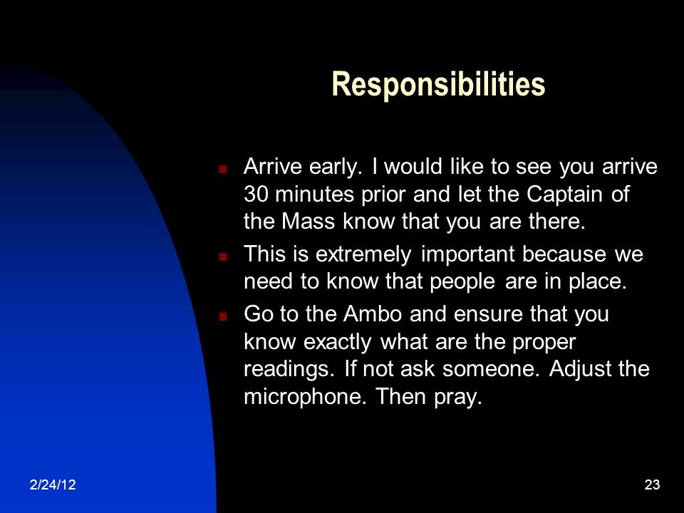 2/24/1223 Responsibilities Arrive early. I would like to see you arrive 30 minutes prior and let the Captain of the Mass know that you are there. This