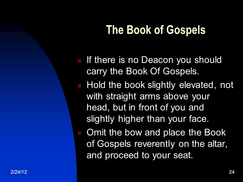 2/24/1224 The Book of Gospels If there is no Deacon you should carry the Book Of Gospels.