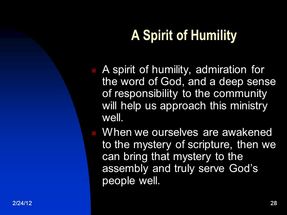 2/24/1228 A Spirit of Humility A spirit of humility, admiration for the word of God, and a deep sense of responsibility to the community will help us