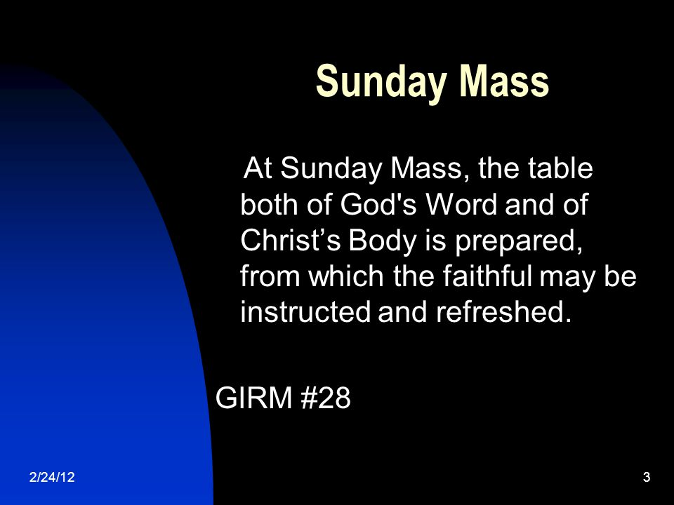 2/24/123 Sunday Mass At Sunday Mass, the table both of God s Word and of Christ's Body is prepared, from which the faithful may be instructed and refreshed.