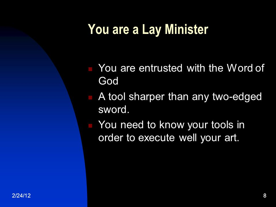 2/24/128 You are a Lay Minister You are entrusted with the Word of God A tool sharper than any two-edged sword.