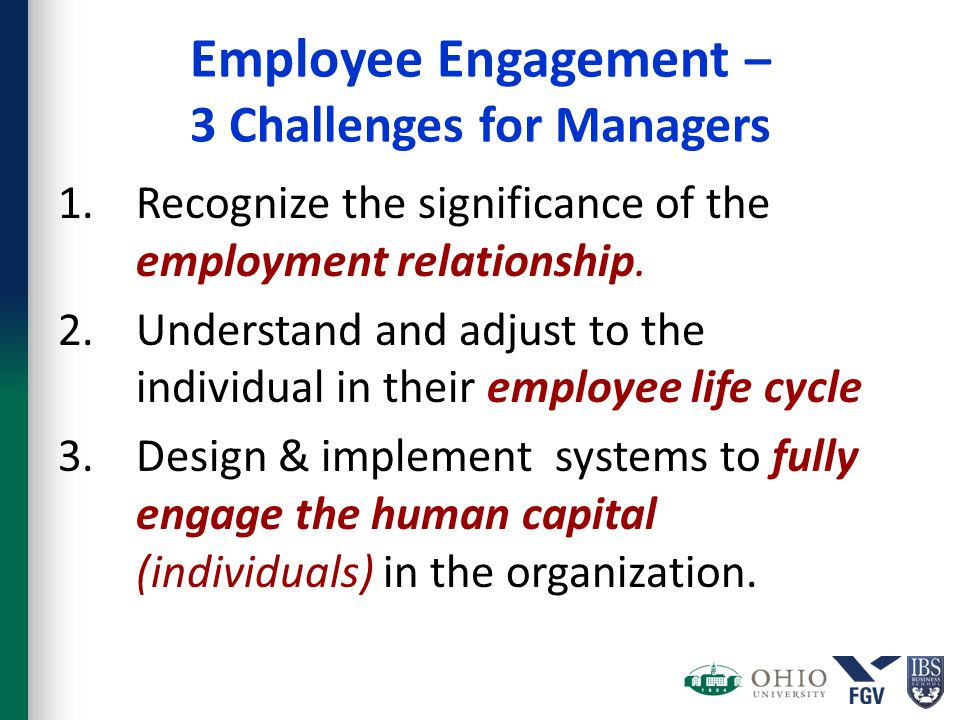 Employee Engagement – 3 Challenges for Managers 1.Recognize the significance of the employment relationship. 2.Understand and adjust to the individual