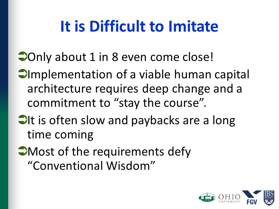 It is Difficult to Imitate  Only about 1 in 8 even come close!  Implementation of a viable human capital architecture requires deep change and a com