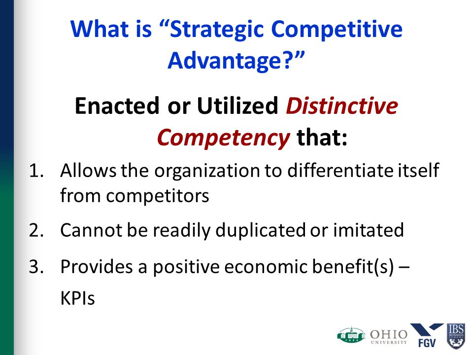 "What is ""Strategic Competitive Advantage?"" Enacted or Utilized Distinctive Competency that: 1.Allows the organization to differentiate itself from com"