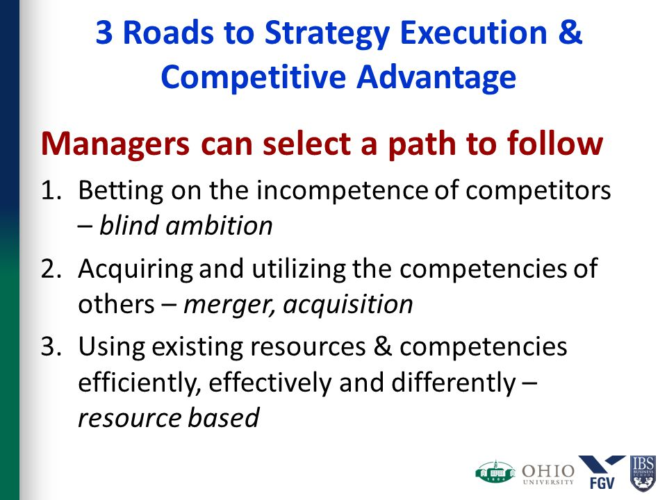 3 Roads to Strategy Execution & Competitive Advantage Managers can select a path to follow 1.Betting on the incompetence of competitors – blind ambiti