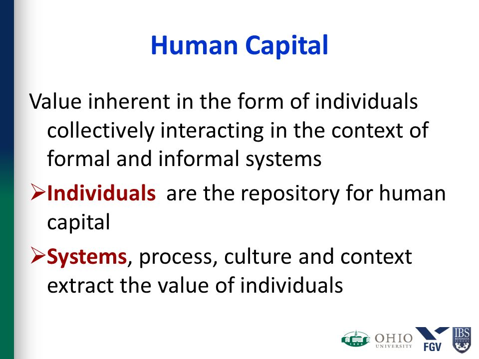 Human Capital Value inherent in the form of individuals collectively interacting in the context of formal and informal systems  Individuals are the r