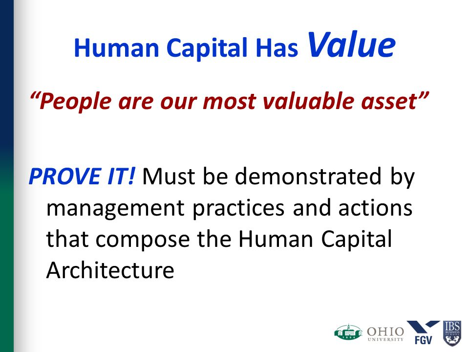 "Human Capital Has Value ""People are our most valuable asset"" PROVE IT! Must be demonstrated by management practices and actions that compose the Human"