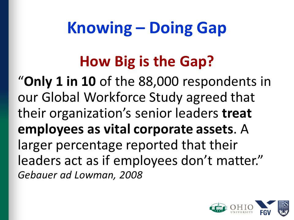 "Knowing – Doing Gap How Big is the Gap? ""Only 1 in 10 of the 88,000 respondents in our Global Workforce Study agreed that their organization's senior"