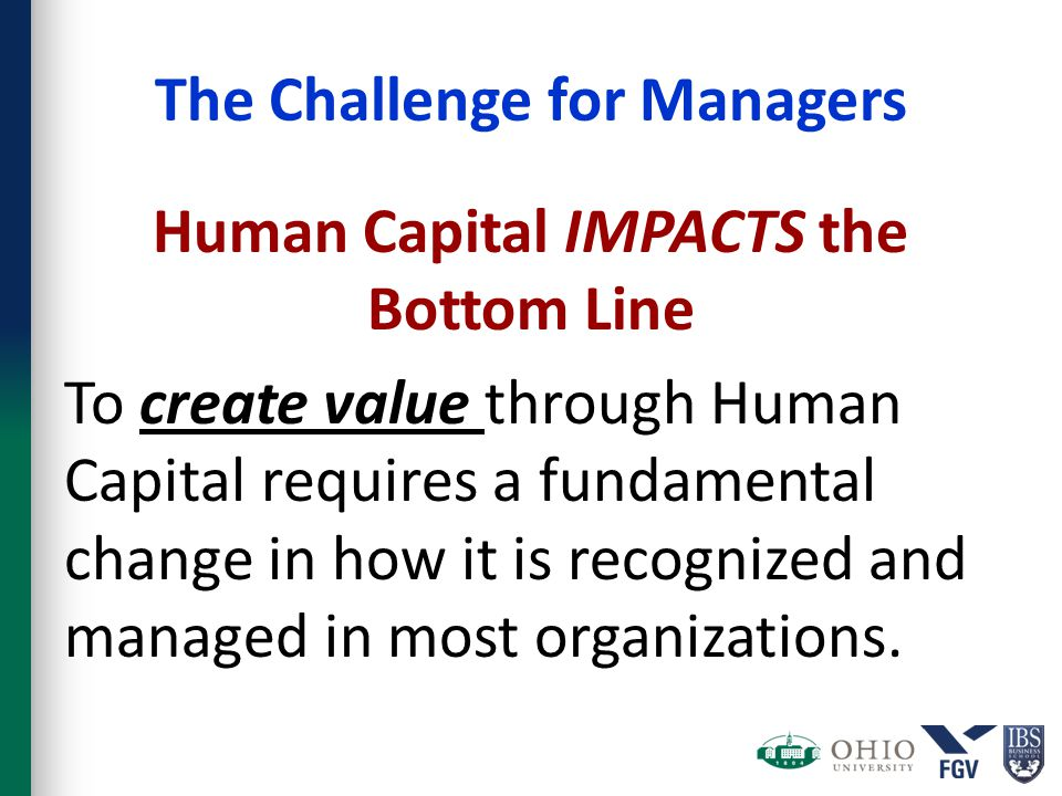 The Challenge for Managers Human Capital IMPACTS the Bottom Line To create value through Human Capital requires a fundamental change in how it is reco