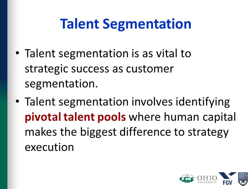 Talent Segmentation Talent segmentation is as vital to strategic success as customer segmentation.